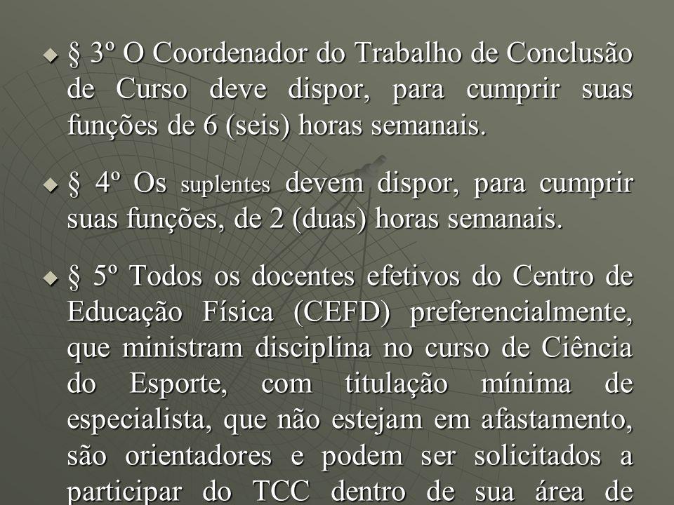§ 3º O Coordenador do Trabalho de Conclusão de Curso deve dispor, para cumprir suas funções de 6 (seis) horas semanais. § 3º O Coordenador do Trabalho