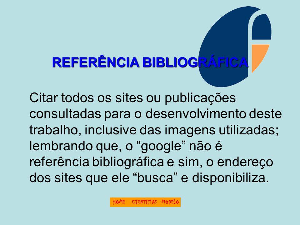 REFERÊNCIA BIBLIOGRÁFICA Citar todos os sites ou publicações consultadas para o desenvolvimento deste trabalho, inclusive das imagens utilizadas; lembrando que, o google não é referência bibliográfica e sim, o endereço dos sites que ele busca e disponibiliza.