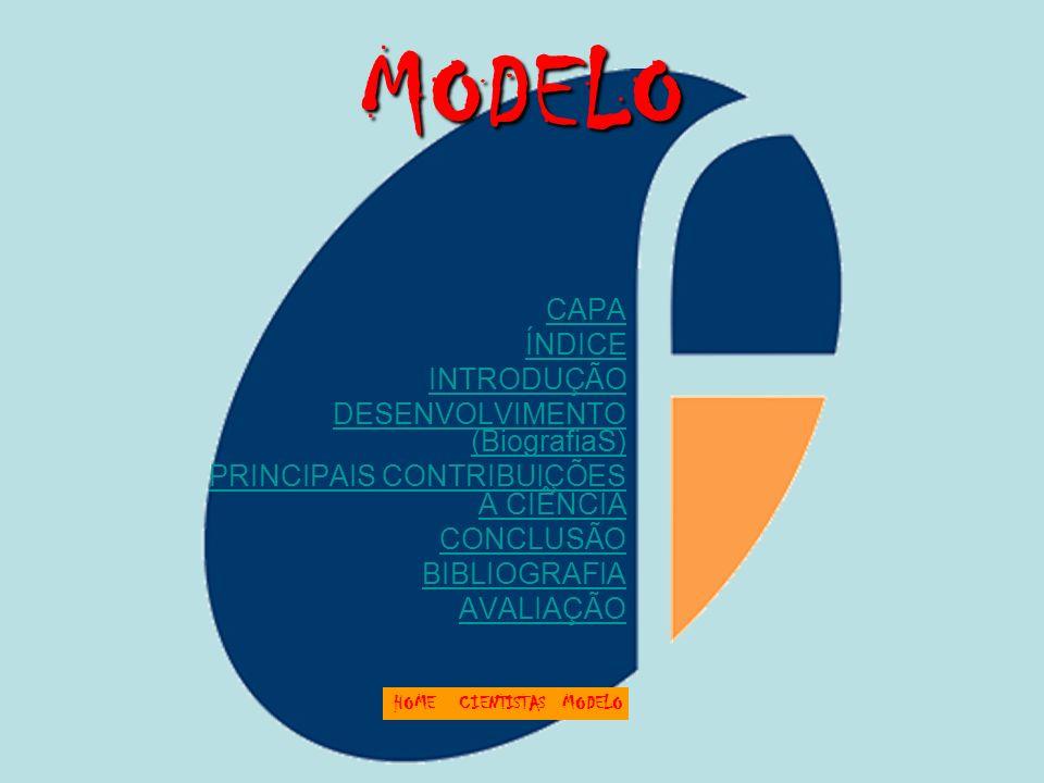 MODELO CAPA ÍNDICE INTRODUÇÃO DESENVOLVIMENTO (BiografiaS) PRINCIPAIS CONTRIBUIÇÕES A CIÊNCIA CONCLUSÃO BIBLIOGRAFIA AVALIAÇÃO HOMECIENTISTASMODELO