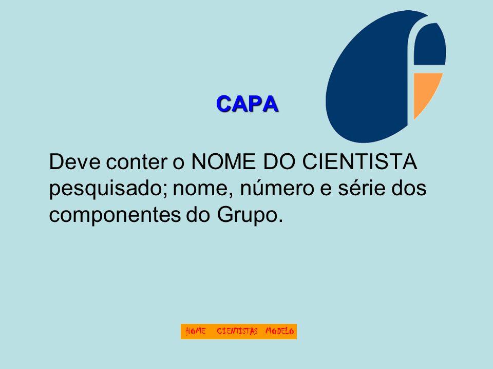CAPA Deve conter o NOME DO CIENTISTA pesquisado; nome, número e série dos componentes do Grupo. HOMECIENTISTASMODELO