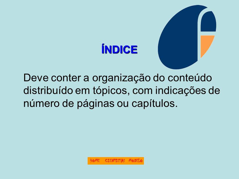 ÍNDICE Deve conter a organização do conteúdo distribuído em tópicos, com indicações de número de páginas ou capítulos. HOMECIENTISTASMODELO