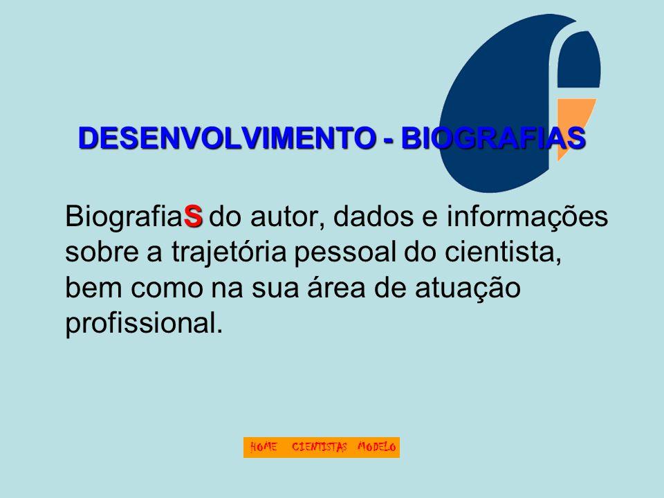 DESENVOLVIMENTO - BIOGRAFIAS S BiografiaS do autor, dados e informações sobre a trajetória pessoal do cientista, bem como na sua área de atuação profissional.