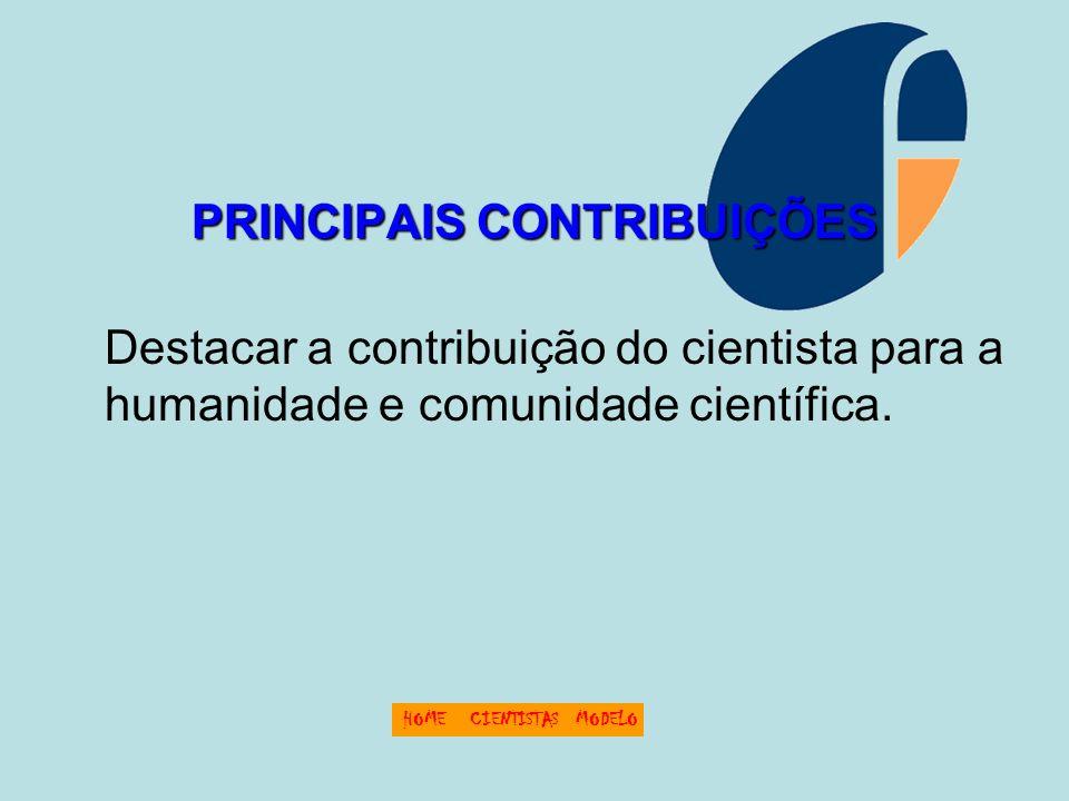 PRINCIPAIS CONTRIBUIÇÕES Destacar a contribuição do cientista para a humanidade e comunidade científica. HOMECIENTISTASMODELO