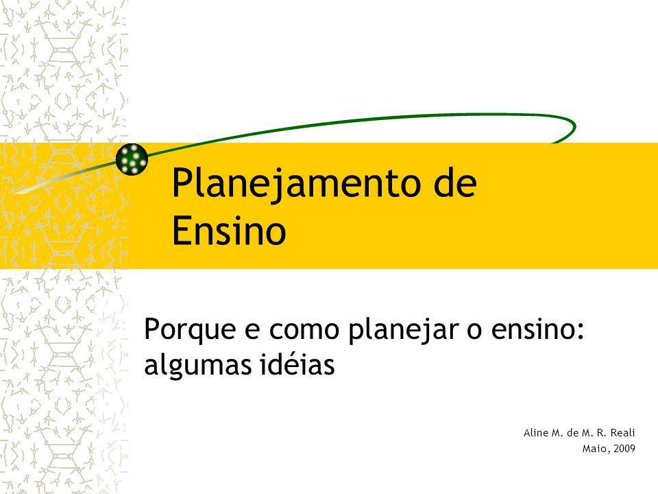 Planejamento de Ensino Porque e como planejar o ensino: algumas idéias Aline M. de M. R. Reali Maio, 2009