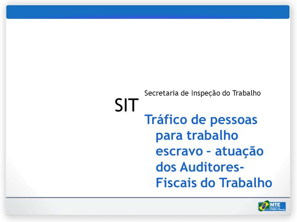 SIT Secretaria de Inspeção do Trabalho Tráfico de pessoas para trabalho escravo – atuação dos Auditores- Fiscais do Trabalho