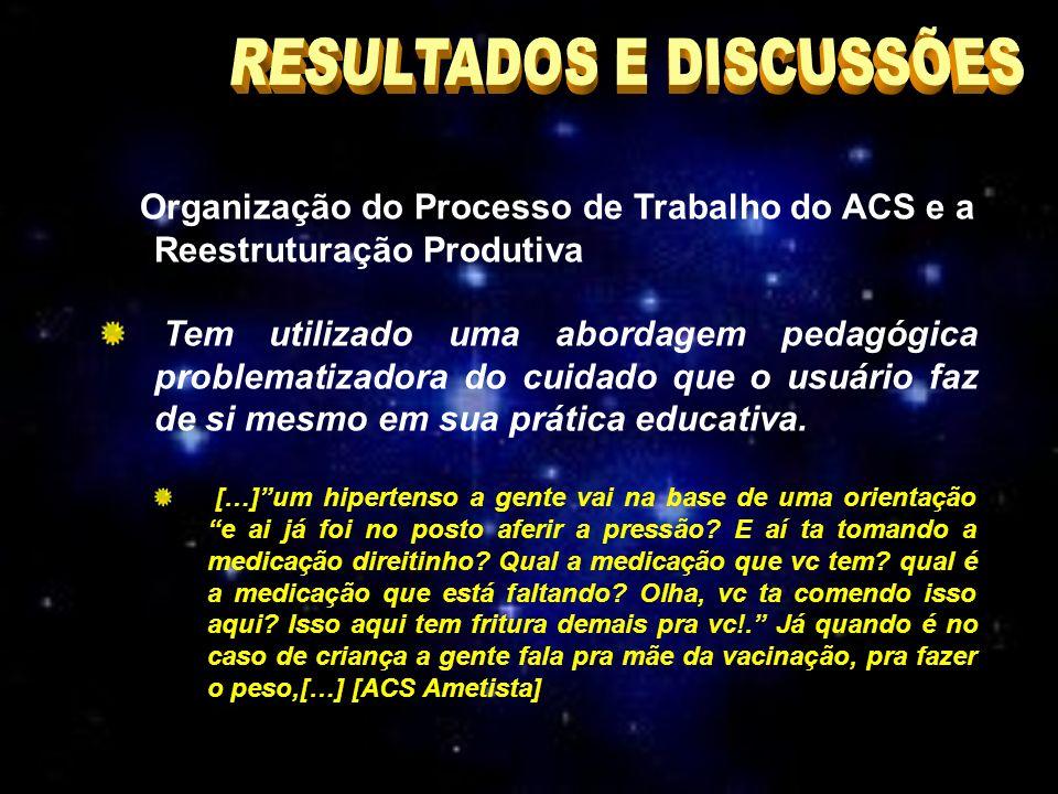 Organização do Processo de Trabalho do ACS e a Reestruturação Produtiva Tem utilizado uma abordagem pedagógica problematizadora do cuidado que o usuário faz de si mesmo em sua prática educativa.