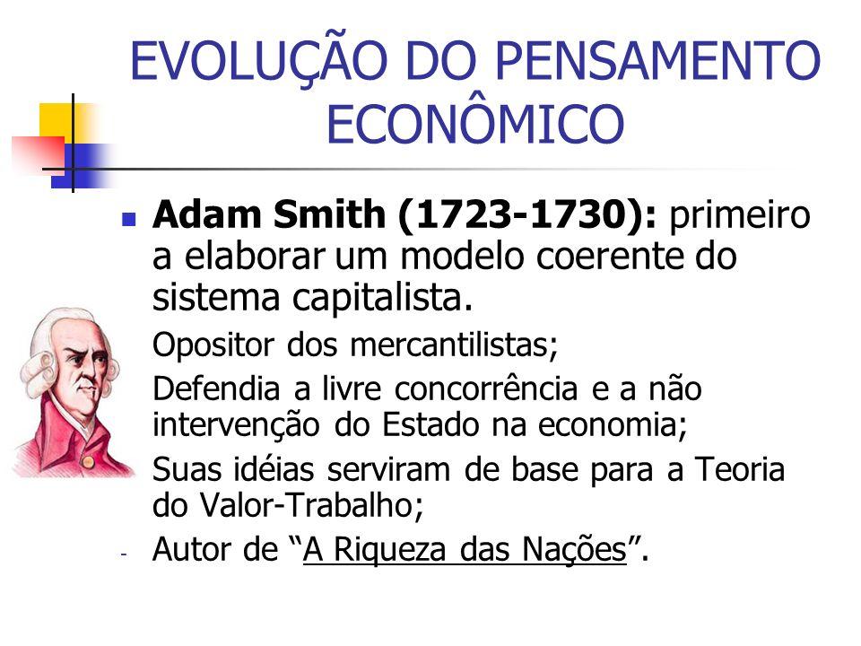 Adam Smith (1723-1730): primeiro a elaborar um modelo coerente do sistema capitalista. - Opositor dos mercantilistas; - Defendia a livre concorrência