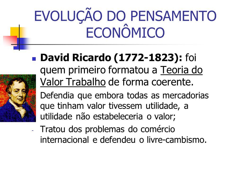 EVOLUÇÃO DO PENSAMENTO ECONÔMICO David Ricardo (1772-1823): foi quem primeiro formatou a Teoria do Valor Trabalho de forma coerente. - Defendia que em