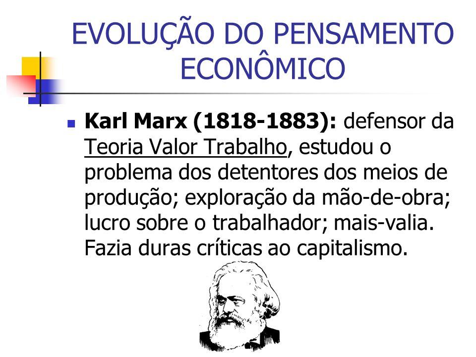 EVOLUÇÃO DO PENSAMENTO ECONÔMICO Karl Marx (1818-1883): defensor da Teoria Valor Trabalho, estudou o problema dos detentores dos meios de produção; ex
