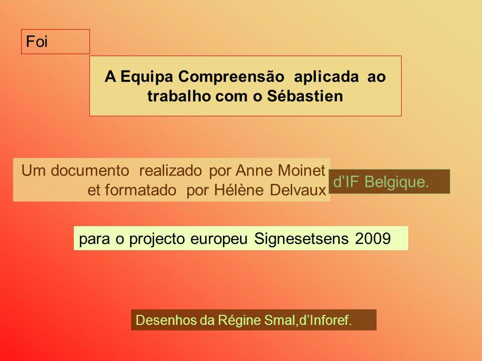 A Equipa Compreensão aplicada ao trabalho com o Sébastien Um documento realizado por Anne Moinet et formatado por Hélène Delvaux dIF Belgique. para o