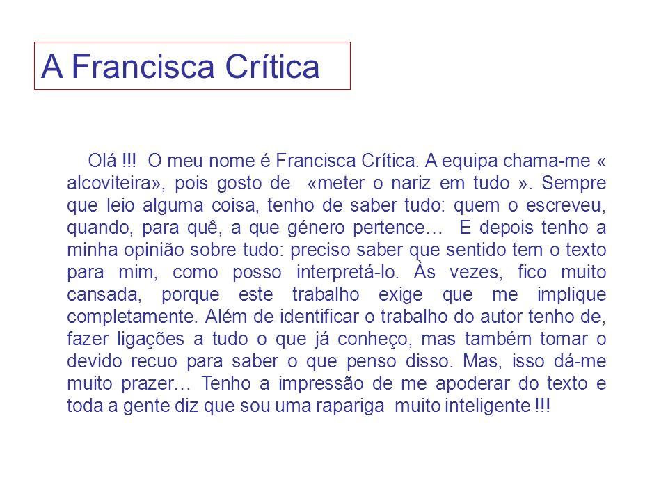 Olá !!! O meu nome é Francisca Crítica. A equipa chama-me « alcoviteira», pois gosto de «meter o nariz em tudo ». Sempre que leio alguma coisa, tenho