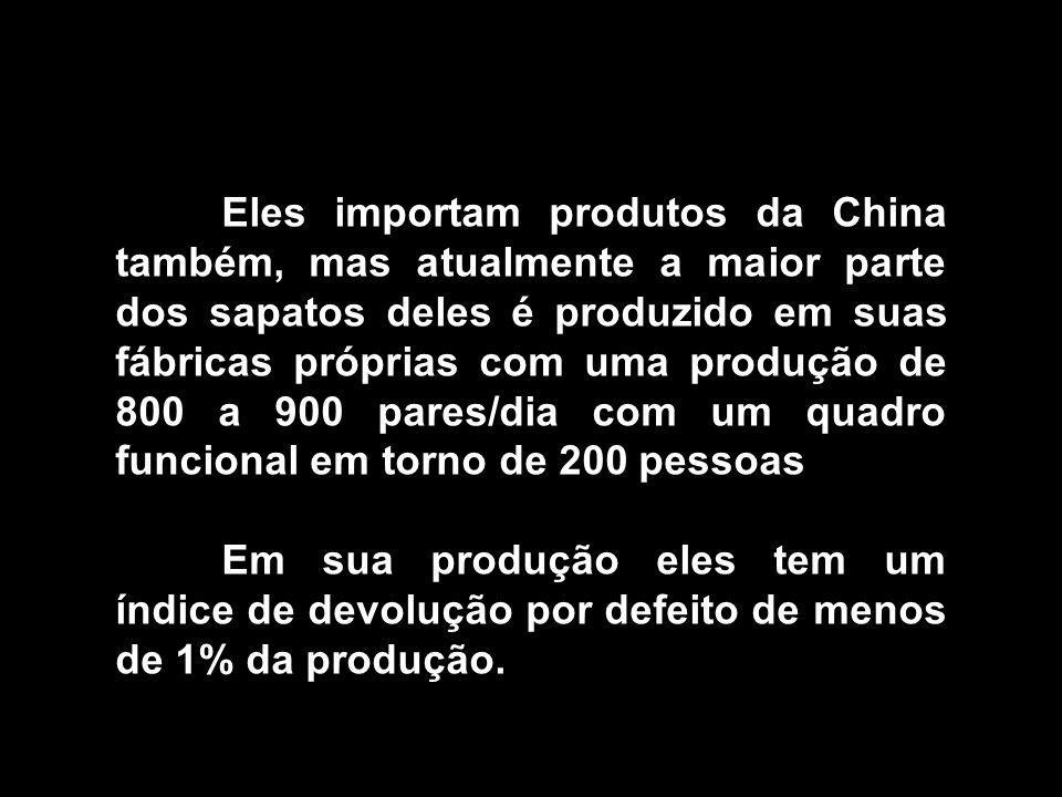 Eles importam produtos da China também, mas atualmente a maior parte dos sapatos deles é produzido em suas fábricas próprias com uma produção de 800 a