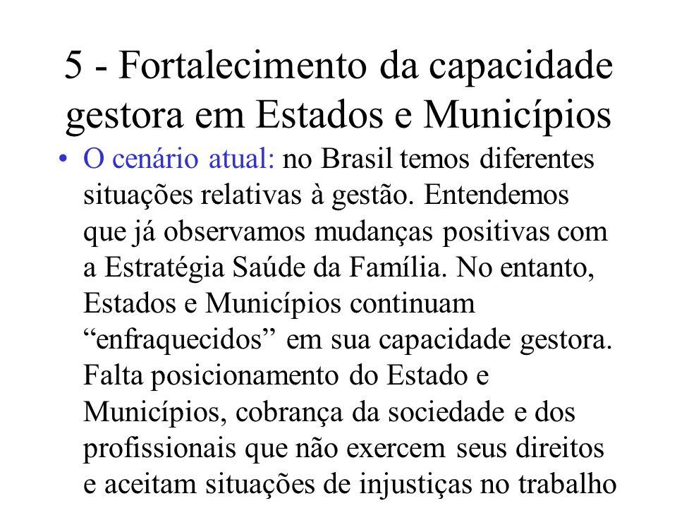 5 - Fortalecimento da capacidade gestora em Estados e Municípios O cenário atual: no Brasil temos diferentes situações relativas à gestão. Entendemos