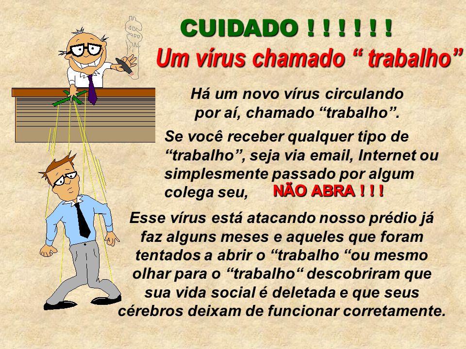 CUIDADO ! ! ! ! ! ! Há um novo vírus circulando por aí, chamado trabalho. Um vírus chamado trabalho Se você receber qualquer tipo de trabalho, seja vi