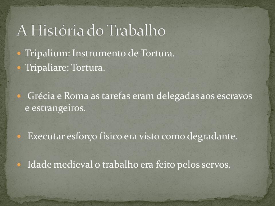 Tripalium: Instrumento de Tortura. Tripaliare: Tortura. Grécia e Roma as tarefas eram delegadas aos escravos e estrangeiros. Executar esforço físico e