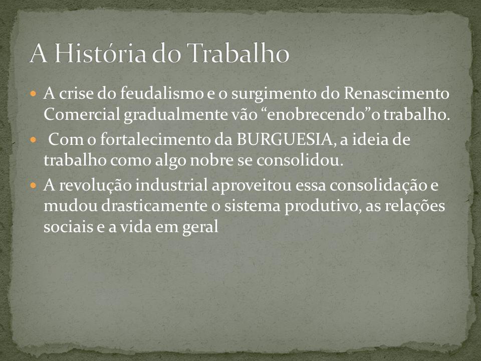 A crise do feudalismo e o surgimento do Renascimento Comercial gradualmente vão enobrecendoo trabalho. Com o fortalecimento da BURGUESIA, a ideia de t