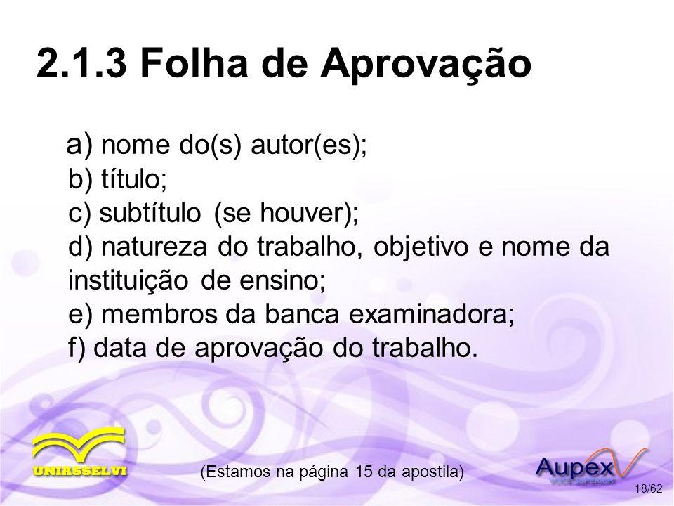 2.1.3 Folha de Aprovação a) nome do(s) autor(es); b) título; c) subtítulo (se houver); d) natureza do trabalho, objetivo e nome da instituição de ensi