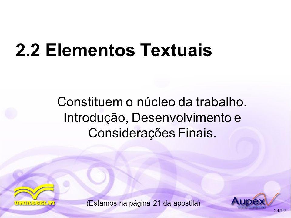 2.2 Elementos Textuais Constituem o núcleo da trabalho. Introdução, Desenvolvimento e Considerações Finais. (Estamos na página 21 da apostila) 24/62