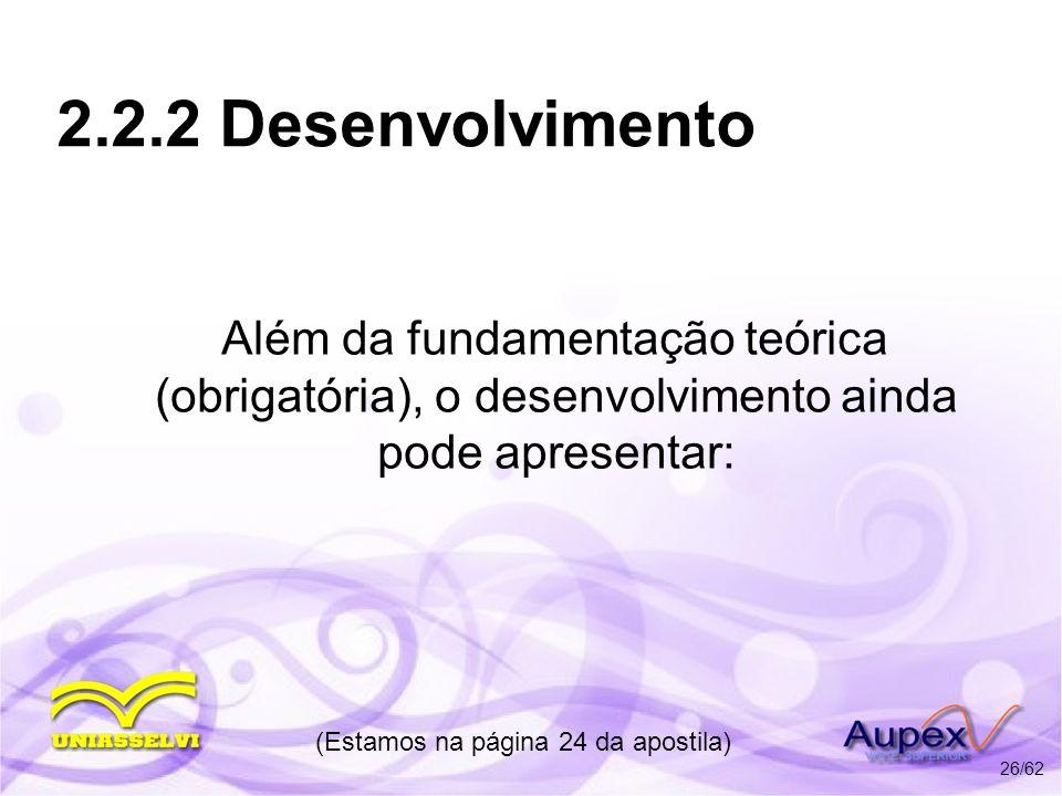 2.2.2 Desenvolvimento Além da fundamentação teórica (obrigatória), o desenvolvimento ainda pode apresentar: (Estamos na página 24 da apostila) 26/62