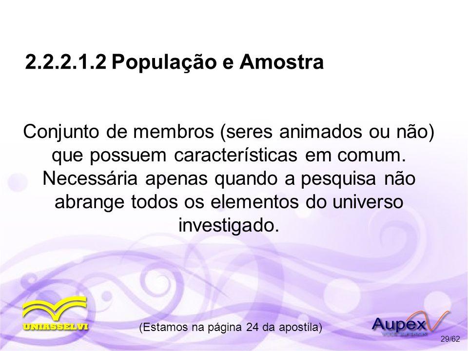 2.2.2.1.2 População e Amostra Conjunto de membros (seres animados ou não) que possuem características em comum. Necessária apenas quando a pesquisa nã