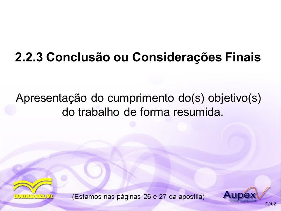 2.2.3 Conclusão ou Considerações Finais Apresentação do cumprimento do(s) objetivo(s) do trabalho de forma resumida. (Estamos nas páginas 26 e 27 da a