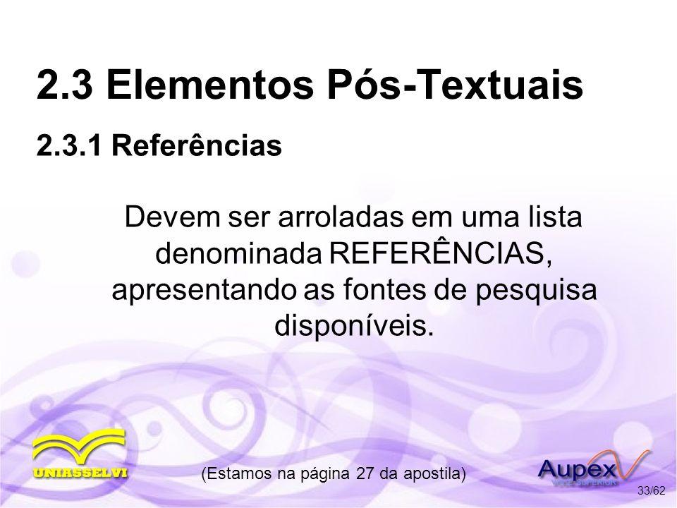 2.3 Elementos Pós-Textuais Devem ser arroladas em uma lista denominada REFERÊNCIAS, apresentando as fontes de pesquisa disponíveis. (Estamos na página