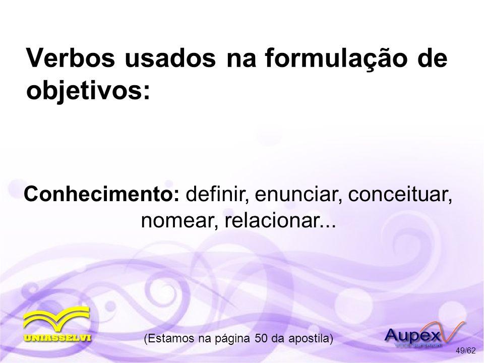 Verbos usados na formulação de objetivos: Conhecimento: definir, enunciar, conceituar, nomear, relacionar... (Estamos na página 50 da apostila) 49/62