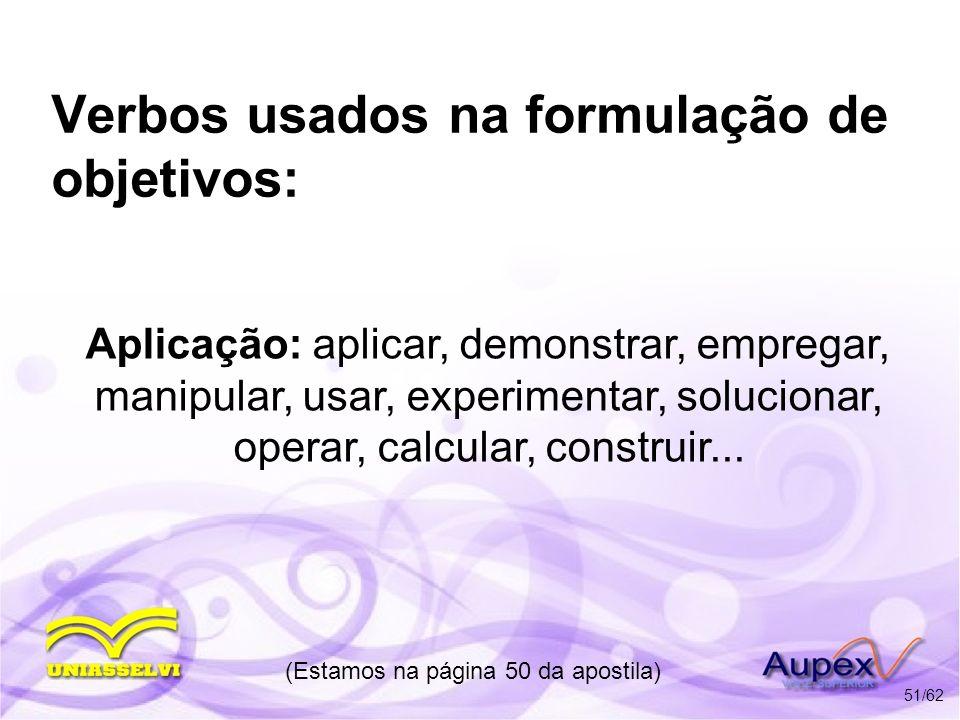 Verbos usados na formulação de objetivos: Aplicação: aplicar, demonstrar, empregar, manipular, usar, experimentar, solucionar, operar, calcular, const