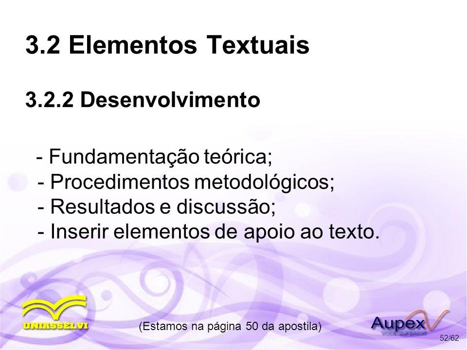 3.2 Elementos Textuais 3.2.2 Desenvolvimento - Fundamentação teórica; - Procedimentos metodológicos; - Resultados e discussão; - Inserir elementos de