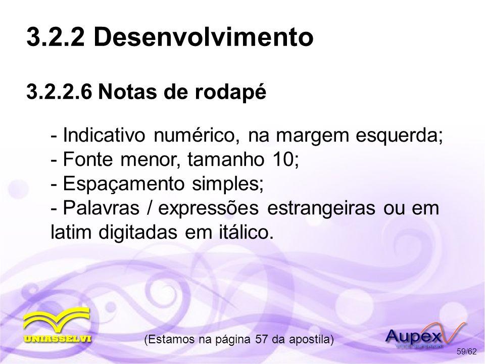 3.2.2 Desenvolvimento 3.2.2.6 Notas de rodapé - Indicativo numérico, na margem esquerda; - Fonte menor, tamanho 10; - Espaçamento simples; - Palavras