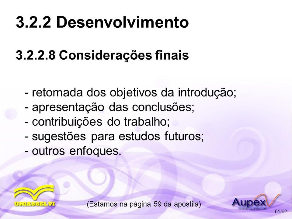3.2.2 Desenvolvimento 3.2.2.8 Considerações finais - retomada dos objetivos da introdução; - apresentação das conclusões; - contribuições do trabalho;
