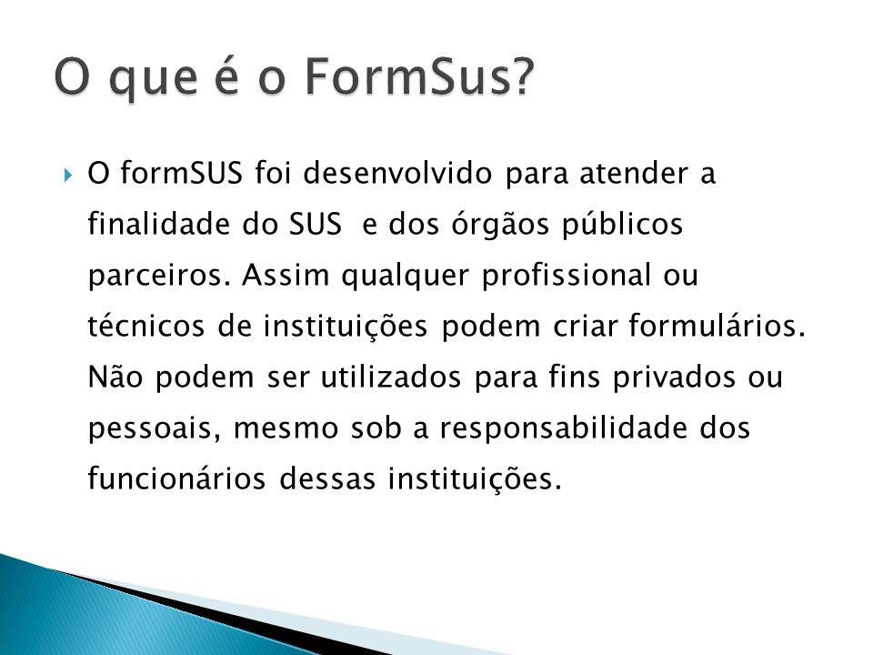 O formSUS foi desenvolvido para atender a finalidade do SUS e dos órgãos públicos parceiros. Assim qualquer profissional ou técnicos de instituições p