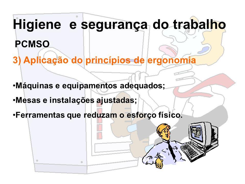 Higiene e segurança do trabalho 3) Aplicação do princípios de ergonomia Máquinas e equipamentos adequados; Mesas e instalações ajustadas; Ferramentas