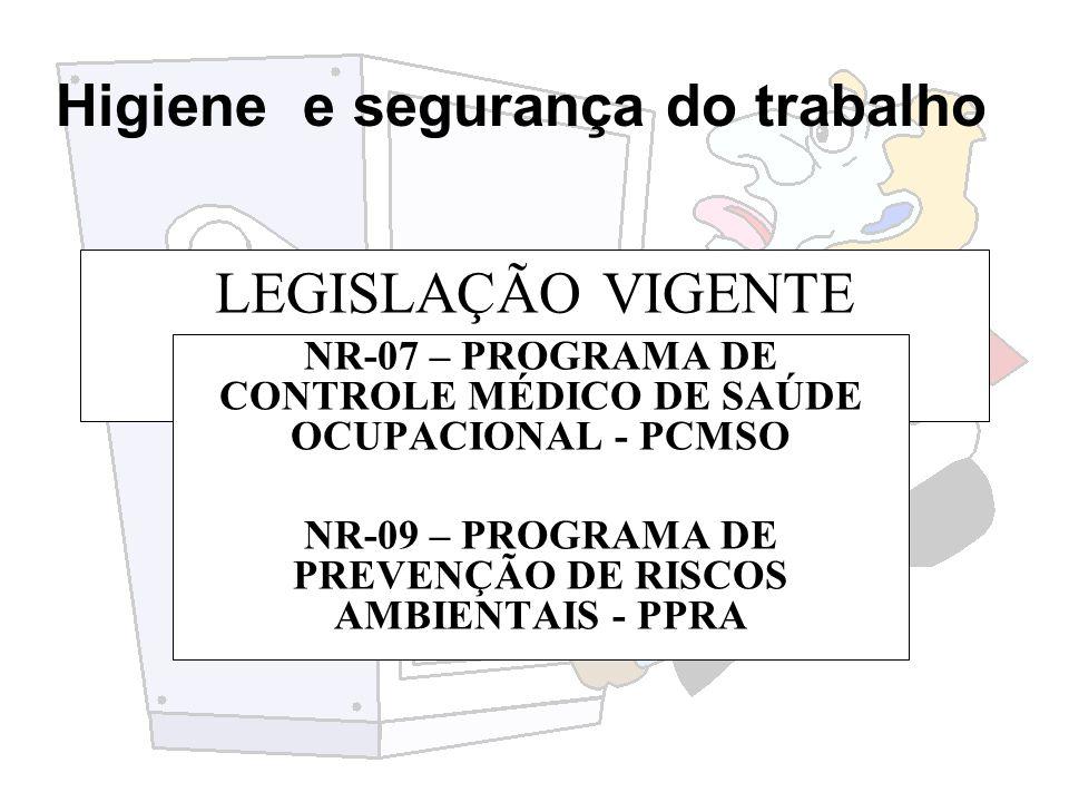 Higiene e segurança do trabalho LEGISLAÇÃO VIGENTE NR-07 – PROGRAMA DE CONTROLE MÉDICO DE SAÚDE OCUPACIONAL - PCMSO NR-09 – PROGRAMA DE PREVENÇÃO DE R
