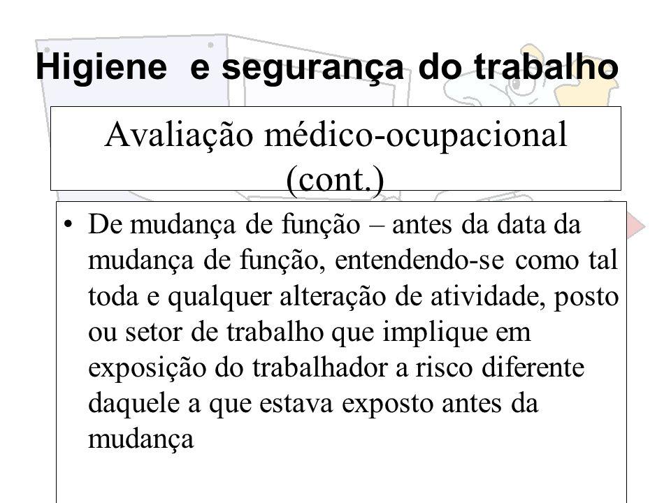 Higiene e segurança do trabalho Avaliação médico-ocupacional (cont.) De mudança de função – antes da data da mudança de função, entendendo-se como tal