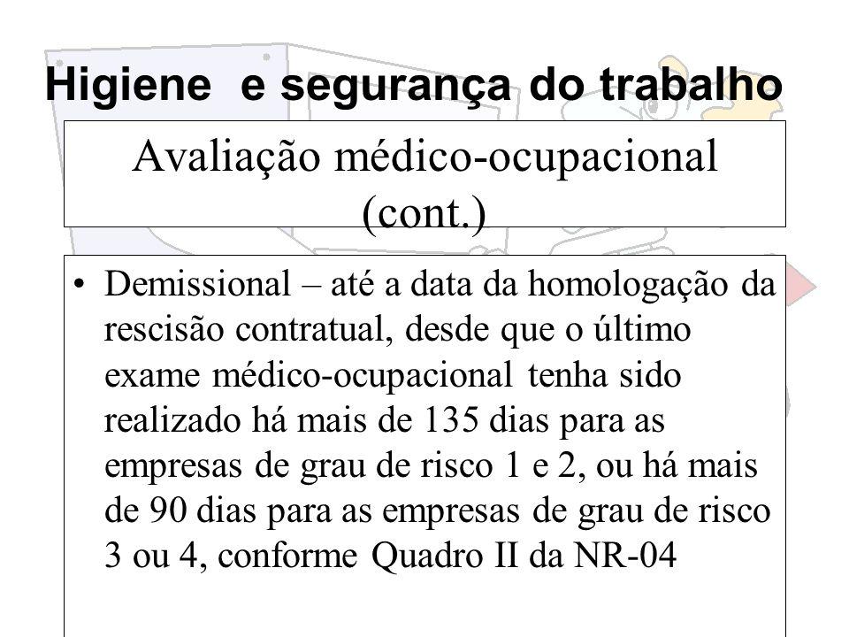 Higiene e segurança do trabalho Avaliação médico-ocupacional (cont.) Demissional – até a data da homologação da rescisão contratual, desde que o últim