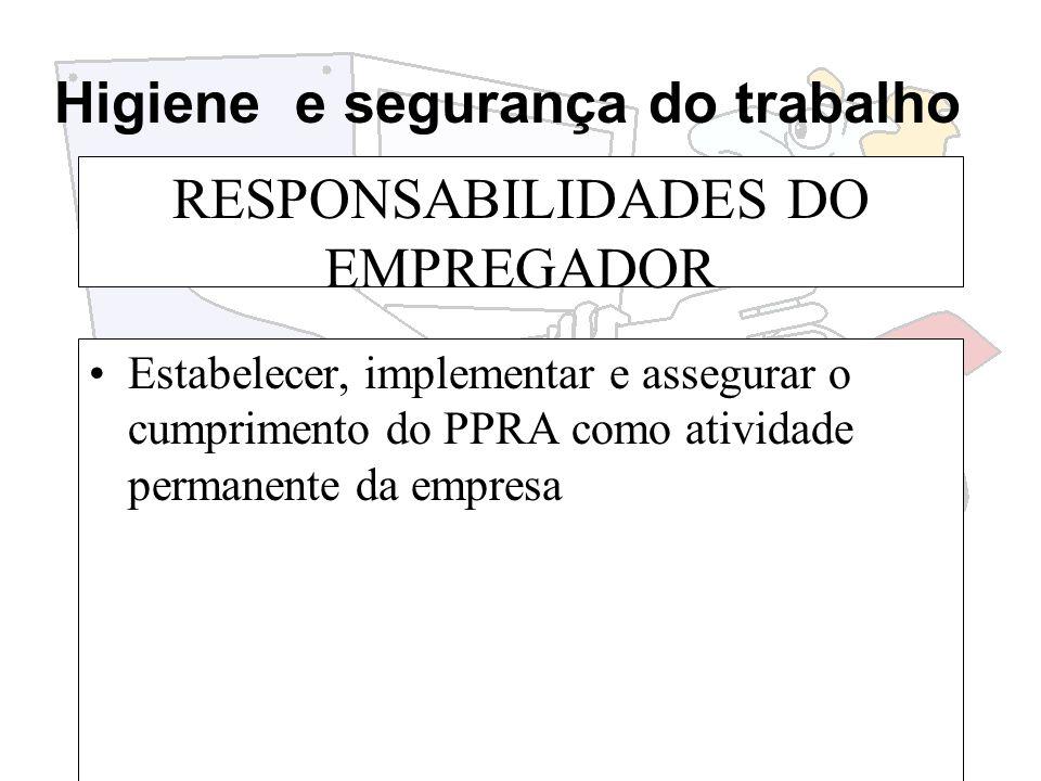 Higiene e segurança do trabalho RESPONSABILIDADES DO EMPREGADOR Estabelecer, implementar e assegurar o cumprimento do PPRA como atividade permanente d