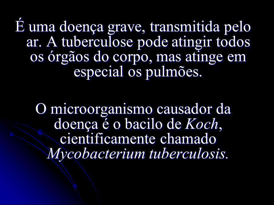 É uma doença grave, transmitida pelo ar. A tuberculose pode atingir todos os órgãos do corpo, mas atinge em especial os pulmões. O microorganismo caus