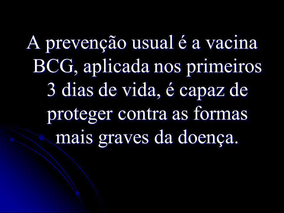 A prevenção usual é a vacina BCG, aplicada nos primeiros 3 dias de vida, é capaz de proteger contra as formas mais graves da doença.