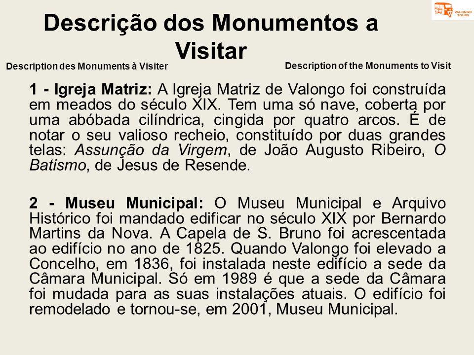 Descrição dos Monumentos a Visitar 1 - Igreja Matriz: A Igreja Matriz de Valongo foi construída em meados do século XIX. Tem uma só nave, coberta por
