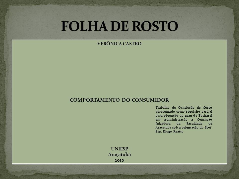 VERÔNICA CASTRO COMPORTAMENTO DO CONSUMIDOR UNIESP Araçatuba 2010 Trabalho de Conclusão de Curso apresentado como requisito parcial para obtenção do grau de Bacharel em Administração a Comissão Julgadora da Faculdade de Araçatuba sob a orientação do Prof.