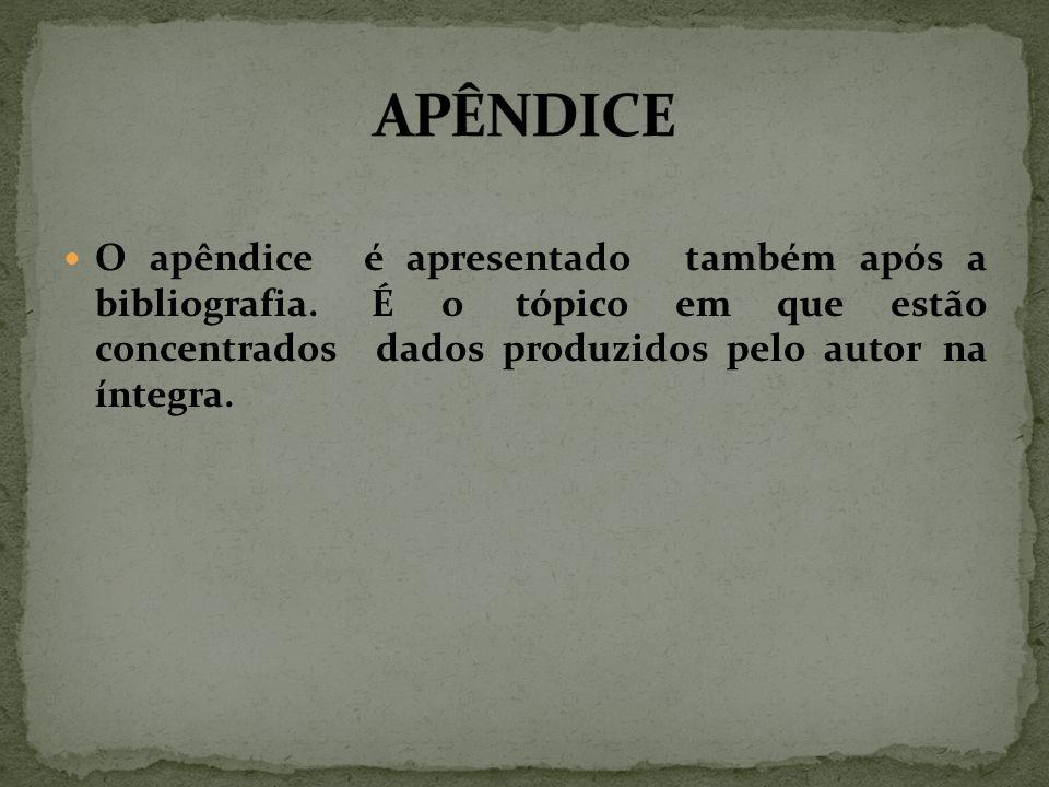 O apêndice é apresentado também após a bibliografia. É o tópico em que estão concentrados dados produzidos pelo autor na íntegra.