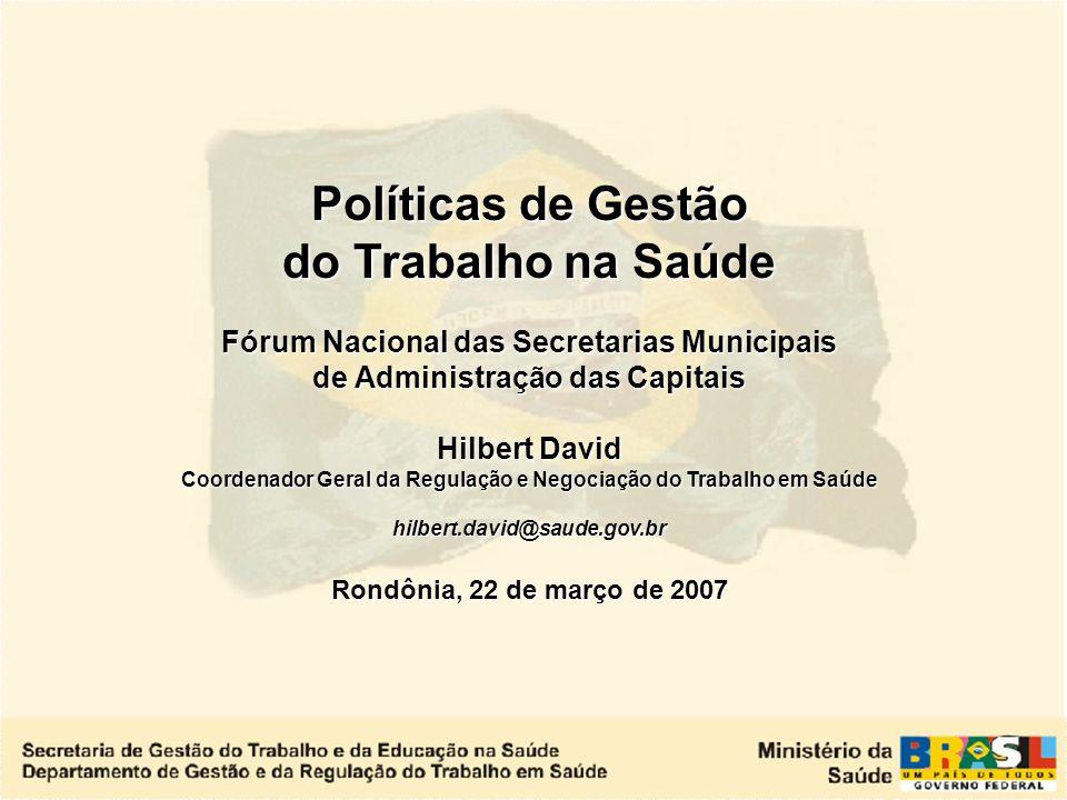 Políticas de Gestão do Trabalho na Saúde Fórum Nacional das Secretarias Municipais de Administração das Capitais Hilbert David Coordenador Geral da Regulação e Negociação do Trabalho em Saúde hilbert.david@saude.gov.br Rondônia, 22 de março de 2007
