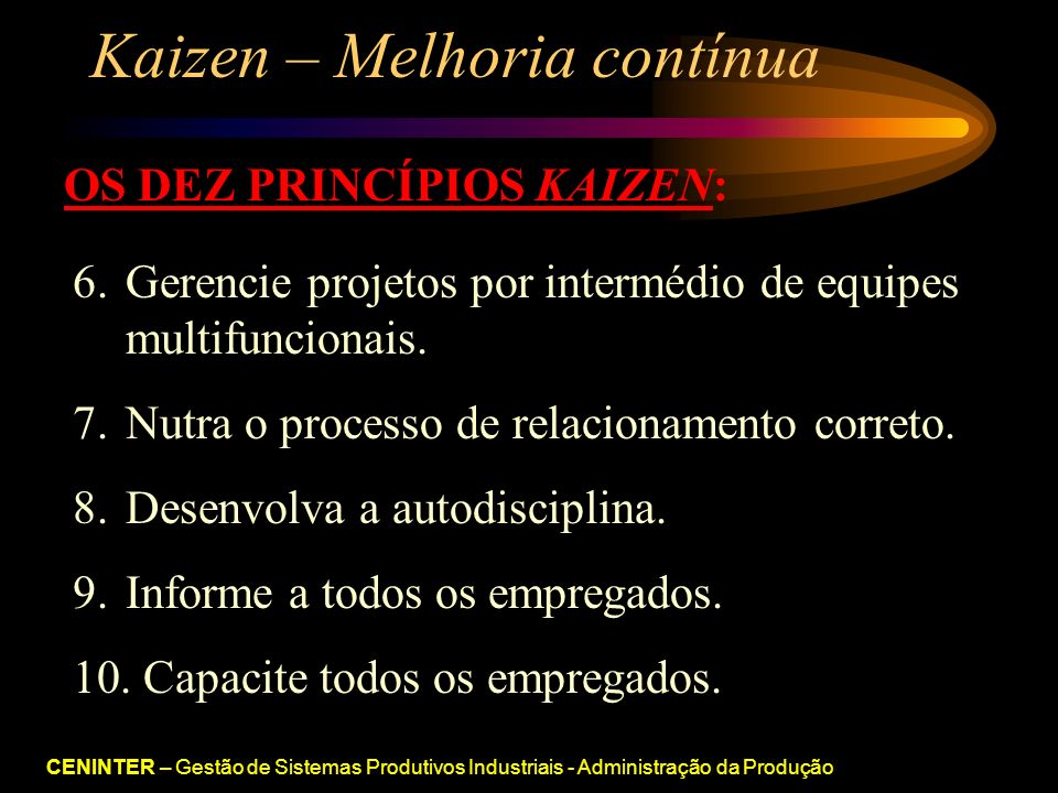 CENINTER – Gestão de Sistemas Produtivos Industriais - Administração da Produção Kaizen – Melhoria contínua OS DEZ PRINCÍPIOS KAIZEN: 6.Gerencie projetos por intermédio de equipes multifuncionais.
