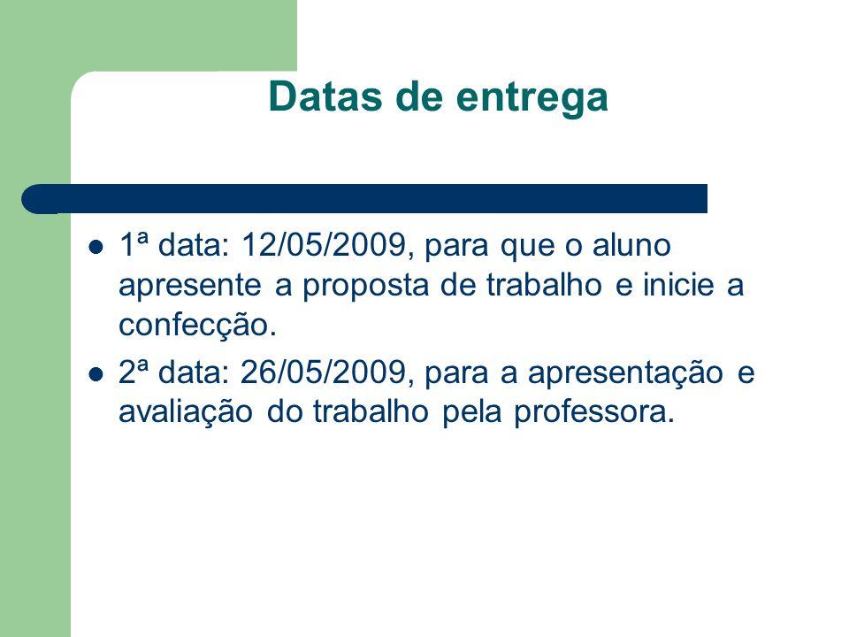 Datas de entrega 1ª data: 12/05/2009, para que o aluno apresente a proposta de trabalho e inicie a confecção. 2ª data: 26/05/2009, para a apresentação