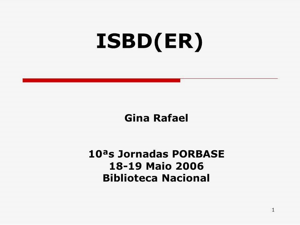 1 ISBD(ER) Gina Rafael 10ªs Jornadas PORBASE 18-19 Maio 2006 Biblioteca Nacional