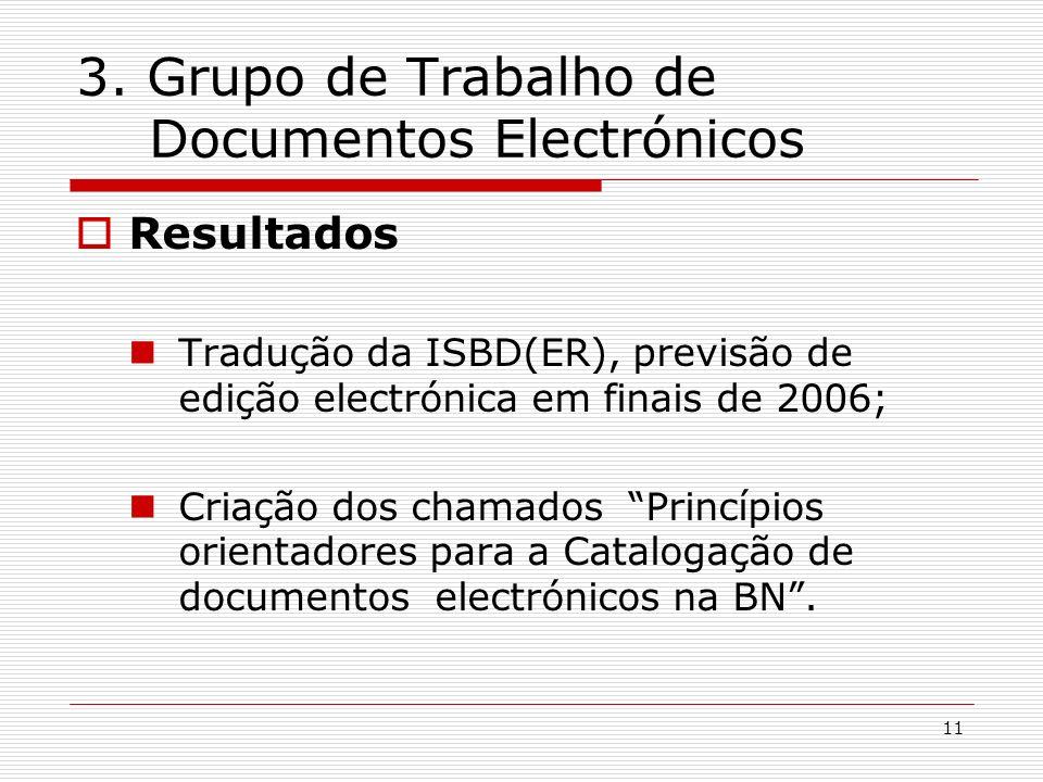 11 3. Grupo de Trabalho de Documentos Electrónicos Resultados Tradução da ISBD(ER), previsão de edição electrónica em finais de 2006; Criação dos cham