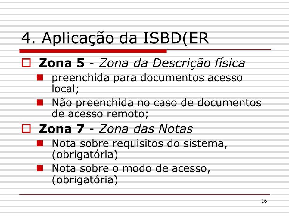 16 4. Aplicação da ISBD(ER Zona 5 - Zona da Descrição física preenchida para documentos acesso local; Não preenchida no caso de documentos de acesso r