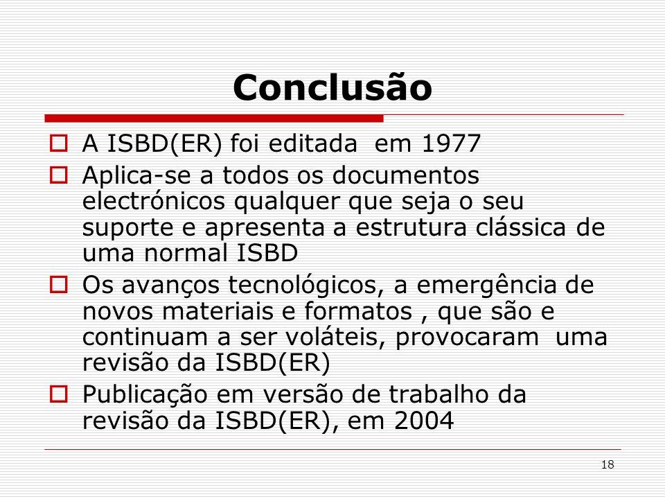 18 Conclusão A ISBD(ER) foi editada em 1977 Aplica-se a todos os documentos electrónicos qualquer que seja o seu suporte e apresenta a estrutura cláss