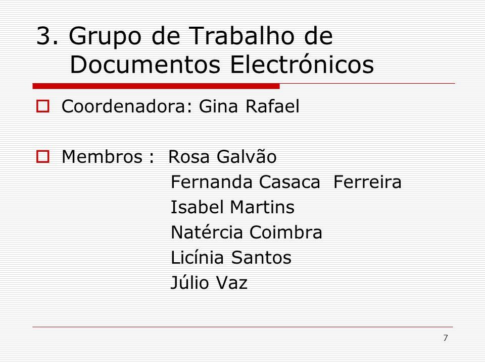 7 3. Grupo de Trabalho de Documentos Electrónicos Coordenadora: Gina Rafael Membros : Rosa Galvão Fernanda Casaca Ferreira Isabel Martins Natércia Coi